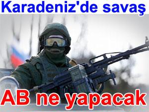 Karadeniz'de savaş rüzgarları esiyor: AB ne yapacak
