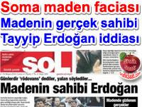 SOL Gazetesi Soma Maden İşletmesinin perde arkasındaki gerçek sahibinin Başbakan Tayyip Erdoğan olduğunu iddia etti