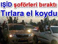 IŞİD şoförleri bıraktı Tırlara el koydu